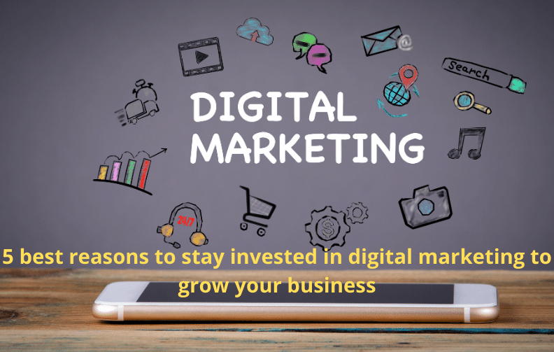 5 best reasons to stay invested in digital marketing to grow your business